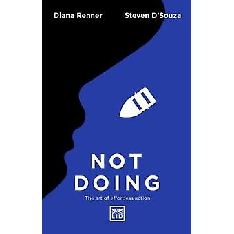 Not Doing - The Art of Turning Struggle into Ease by Steven D'Souza -