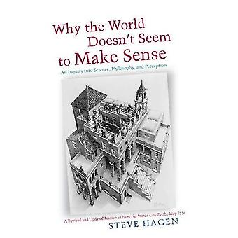 Why the World Doesn't Seem to Make Sense: An Inquiry Into Science, Philosophy and Perception