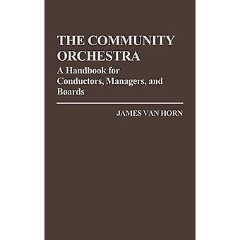 The Community Orchestra A Handbook for Conductors Managers and Boards by Van Horn & James