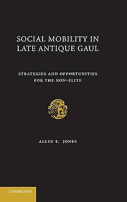 Social Mobility in Late Antique Gaul Strategies and Opportunities for the NonElite by Jones & Allen E.