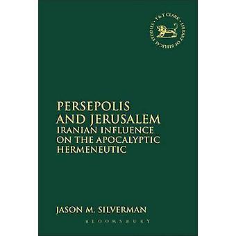 Persepolis and Jerusalem Iranian Influence on the Apocalyptic Hermeneutic by Silverman & Jason M.