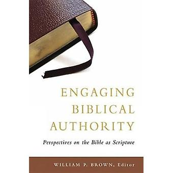 Engaging Biblical Authority Perspectives on the Bible as Scripture by Brown & William P.