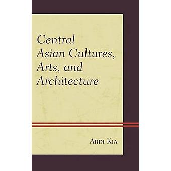 Central Asian Cultures Arts and Architecture by Kia & Ardi