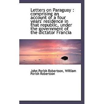 Letters on Paraguay Comprising an Account of a Four Years Residence in That Republic Under the G by Robertson & John Parish