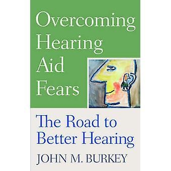 Surmonter les peurs de la prothèse auditive la route pour mieux entendre par Burkey & John M.