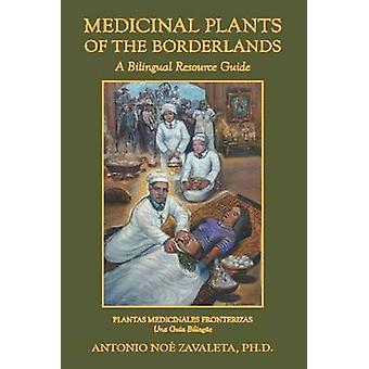 Geneeskrachtige planten van de grensgebieden een tweetalige Resource Guide door Zavaleta Ph. D. & Antonio Noe