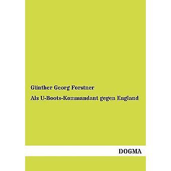 Als UBootsKommandant gegen Angleterre par Georg Forstner & Günther