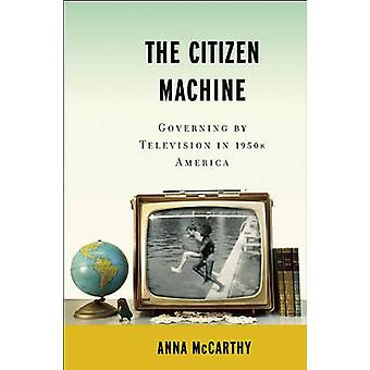 Citizen Machine - Governing the Television in 1950s America by Anna Mc