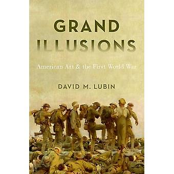 Grand Illusions - American Art and the First World War by David Lubin