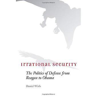 Irrationale Sicherheit: The Politics of Defense von Reagan zu Obama