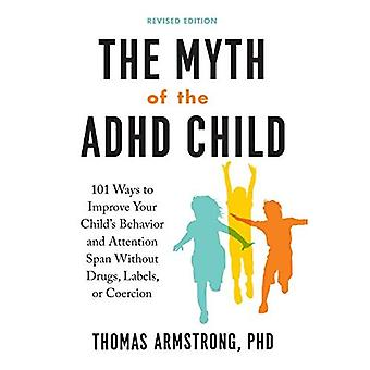 The Myth of the ADHD Child, Revised Edition: 101� Ways to Improve Your Child's Behavior and Attention Span Without Drugs, Labels, or Coercion