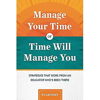 Manage Your Time or Time Will Manage You: Strategies� That Work from an Educator Who's Been There: Strategies That Work from an Educator Who's Been There
