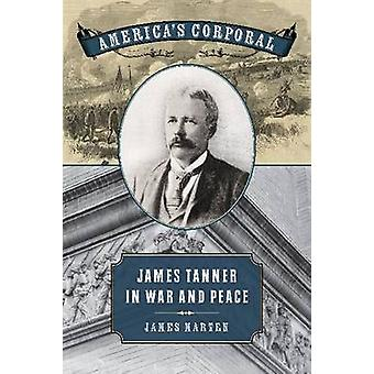 Americas Corporal James Tanner in War and Peace by Marten & James Alan