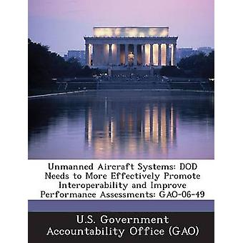 Unmanned Aircraft Systems Dod Needs to More Effectively Promote Interoperability and Improve Performance Assessments Gao0649 by U. S. Government Accountability Office