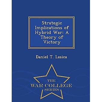 Strategic Implications of Hybrid War A Theory of Victory  War College Series by Lasica & Daniel T.