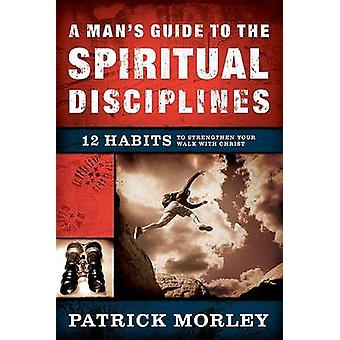 A Man's Guide to the Spiritual Disciplines - 12 Habits to Strengthen Y