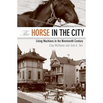 The Horse in the City Living Machines in the Nineteenth Century by McShane & Clay