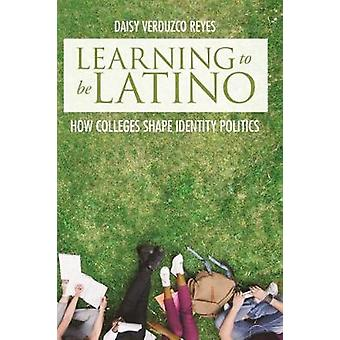 Learning to Be Latino - How Colleges Shape Identity Politics by Learni