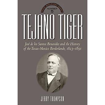 Tejano Tiger - Jose de los Santos Benavides and the Texas-Mexico Borde