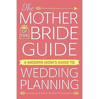 The Mother of the Bride Guide - A Modern Mom's Guide to Wedding Planni