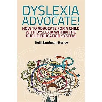 Défenseur de la dyslexie!: comment le défenseur d'un enfant souffrant de dyslexie dans le système éducatif Public