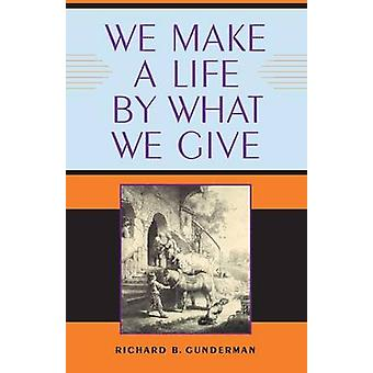 We Make a Life by What We Give by Gunderman & Richard B.