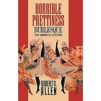Horrible Prettiness Burlesque and American Culture by Allen & Robert C.