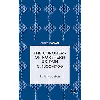 The Coroners of Northern Britain C. 13001700 Sudden Death Criminal Justice and the Office of Coroner by Houston & Rab