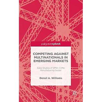 Competing against Multinationals in Emerging Markets Case Studies of SMEs in the Manufacturing Sector by Williams & Densil A.