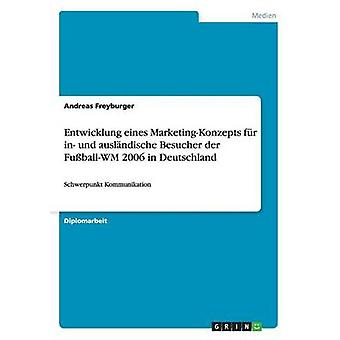 Entwicklung eines MarketingKonzepts fr in auslndische und Besucher der FuballWM 2006 in Deutschland di Freyburger & Andreas
