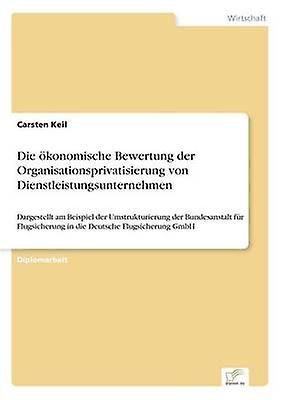 Die konomische Bewertung der Organisationsprivatisierung von Dienstleistungsunternehmen by Keil & Carsten