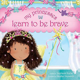 My Princesses Learn to Be Brave by Stephanie Rische - Heather Heywort