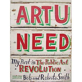 Art U Need - My Part in the Public Art Revolution by Bob Smith - Rober