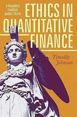 Ethics in Quantitative Finance - A Pragmatic Financial Market Theory -