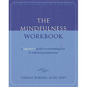 The Mindfulness Workbook: A Beginner's Guide to Overcoming Fear & Embracing Compassion (New Harbinger Self-Help Workbook) (Paperback) by Roberts Thomas