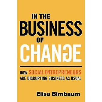 In the Business of Change - How Social Entrepreneurs are Disrupting Bu