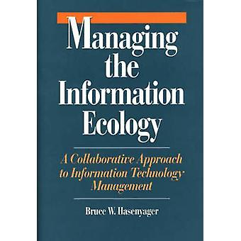 Managing the Information Ecology A Collaborative Approach to Information Technology Management by Hasenyager & Bruce W.