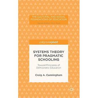 Systems Theory for Pragmatic Schooling Toward Principles of Democratic Education by Cunningham & Craig A.