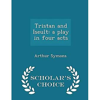 Tristan and Iseult a play in four acts  Scholars Choice Edition by Symons & Arthur