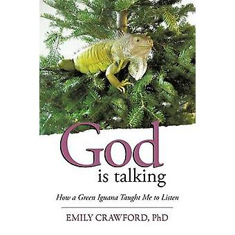 God Is Talking How a Green Iguana Taught Me to Listen by Crawford Phd & Emily