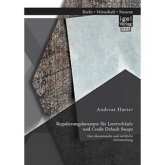 Regulierungskonzepte Fur Leerverkaufe Und Credit Default Swaps Eine Okonomische Und Rechtliche Untersuchung by Harrer & Andreas