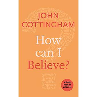 How Can I Believe? - A Little Book Of Guidance by John Cottingham - 97