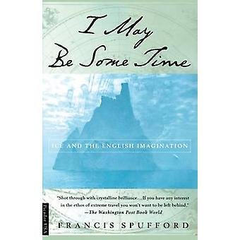 I May Be Some Time - Ice and the English Imagination by Francis Spuffo