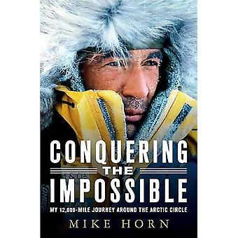 Conquering the Impossible - My 12 -000-Mile Journey Around the Arctic