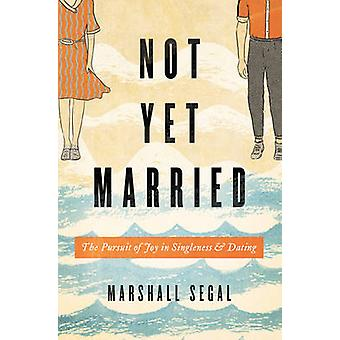 Not Yet Married - The Pursuit of Joy in Singleness and Dating by Marsh