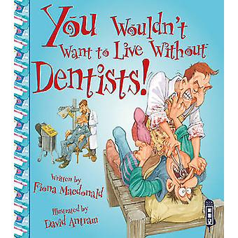 You Wouldn't Want to Live Without Dentists! by Fiona MacDonald - Davi