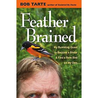Feather Brained - My Bumbling Quest to Become a Birder and Find a Rare