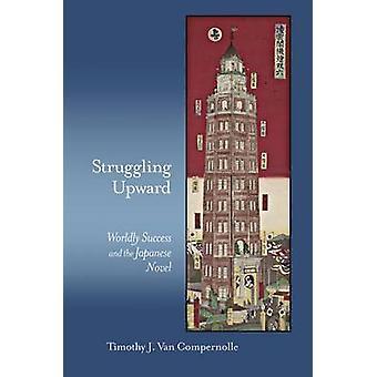 Struggling Upward - Worldly Success and the Japanese Novel by Timothy