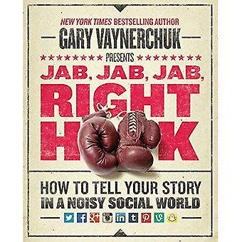 Jab, Jab, Jab, Right Hook: How to Tell Your Story in a Noisy, Social World: How to Tell Your Story in a Noisy World