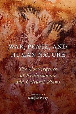 War Peace and Huhomme Nature The Convergence of Evolutionary and Cultural Views by Fry & Douglas P.